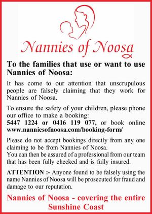 To the families that use or want to use Nannies of Noosa:   It has come to our attention that unscrupulous people are falsely claiming that they work for Nannies of Noosa. To ensure the safety of your children, please phone our office to make a booking: 5447 1224 or 0416 ...