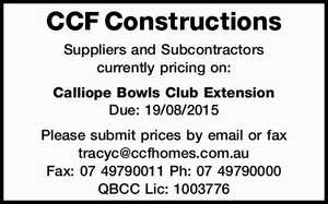 CCF Constructions Suppliers and Subcontractors currently pricing on: Calliope Bowls Club Extension Due: 19/08/2015 Please submit prices by email or fax tracyc@ccfhomes.com.au Fax: 07 49790011 Ph: 07 49790000 QBCC Lic: 1003776