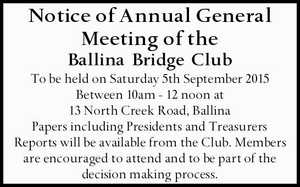 Notice of Annual General Meeting of the Ballina Bridge Club To be held on Saturday 5th September 2015 Between 10am - 12 noon at 13 North Creek Road, Ballina Papers including Presidents and Treasurers Reports will be available from the Club. Members are encouraged to attend and to be part of ...
