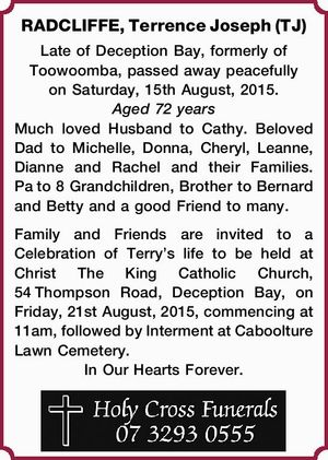 Late of Deception Bay, formerly of Toowoomba, passed away peacefully on Saturday, 15th August, 2015. Aged 72 years Much loved Husband to Cathy. Beloved Dad to Michelle, Donna, Cheryl, Leanne, Dianne and Rachel and their Families. Pato 8 Grandchildren, Brother to Bernard and Betty and a good Friend to many ...