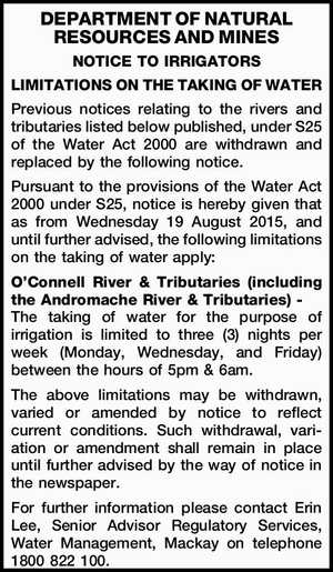 DEPARTMENT OF NATURAL RESOURCES AND MINES NOTICE TO IRRIGATORS LIMITATIONS ON THE TAKING OF WATER Previous notices relating to the rivers and tributaries listed below published, under S25 of the Water Act 2000 are withdrawn and replaced by the following notice. Pursuant to the provisions of the Water Act 2000 ...