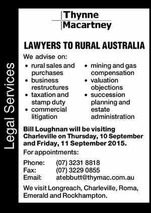 LAWYERS TO RURAL AUSTRALIA We advise on: rural sales and purchases mining and gas compensation business restructures valuation objections taxation and stamp duty commercial litigation succession planning and estate administration Bill Loughnan will be visiting Charleville on Thursday, 10 September and Friday, 11 September 2015. For appointments: Phone: (07)32318818 ...
