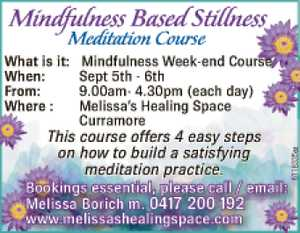 What is it : Mindfulness Week-end Course When: Sept 5th - 6th From: 9.00am- 4.30pm (each day) Where : Melissa's Healing Space - Curramore This course offers 4 easy steps on how to build a satisfying meditation practice. Bookings essential, please call / email: