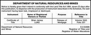 DEPARTMENT OF NATURAL RESOURCES AND MINES Notice is hereby given that I intend in conformity with the Land Title Act 1994, seven (7) days after this publication, to dispense with the production of Instrument described in the Schedule, the said instrument having been lost, misplaced or destroyed. Instrument Name of ...