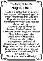 The family of the late Hugh Nielsen would like to thank everyone for their support at the passing of our much loved husband, Dad and Pop. We are honoured and humbled by the love and respect shown to Hugh. A special thanks to Pastor Jeremy, Pastor Ben and the members ...