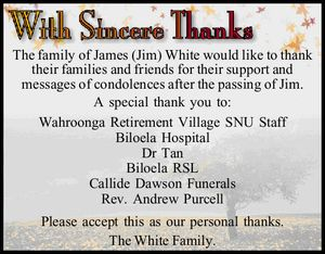 The family of James (Jim) White would like to thank their families and friends for their support and messages of condolences after the passing of Jim. A special thank you to: Wahroonga Retirement Village SNU Staff Biloela Hospital Dr Tan Biloela RSL Callide Dawson Funerals Rev. Andrew Purcell Please accept ...