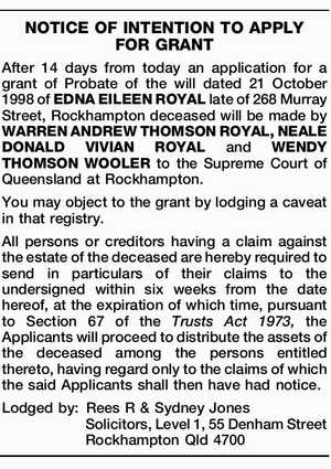 After 14 days from today an application for a grant of Probate of the will dated 21 October 1998 of EDNA EILEEN ROYAL late of 268 Murray Street, Rockhampton deceased will be made by WARREN ANDREW THOMSON ROYAL, NEALE DONALD VIVIAN ROYAL and WENDY THOMSON WOOLER to the Supreme Court ...