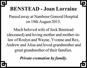 Passed away at Nambour General Hospital on 19th August 2015. Much beloved wife of Jock Benstead (deceased) and loving mother and mother-in-law of Roslyn and Wayne, Yvonne and Rex, Andrew and Alisa and loved grandmother and great grandmother of their families. Private cremation by family.