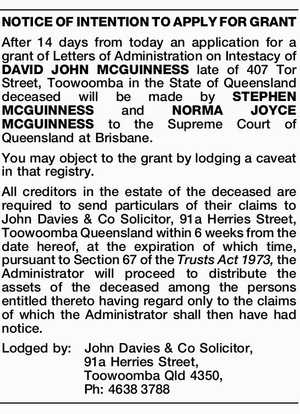 After 14 days from today an application for a grant of Letters of Administration on Intestacy of DAVID JOHN MCGUINNESS late of 407 Tor Street, Toowoomba in the State of Queensland deceased will be made by STEPHEN MCGUINNESS and NORMA JOYCE MCGUINNESS to the Supreme Court of Queensland at Brisbane ...