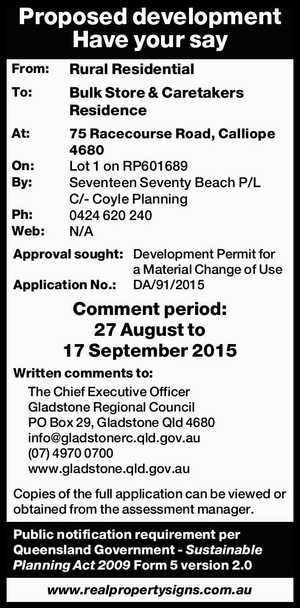 From: Rural Residential To: Bulk Store & Caretakers Residence At: 75 Racecourse Road, Calliope 4680 On: Lot 1 on RP601689 By: Seventeen Seventy Beach P/L C/- Coyle Planning Ph: 0424 620 240 Web: N/A Approval sought: Development Permit for a Material Change of Use Application No.: DA/91/2015 ...