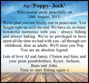 For 'Poppy- Jock'   Who passed away peacefully on 20th August, 2015. We're glad you can finally rest in peace now. You fought right up until the end. We have so, so many wonderful memories with you - always fishing and always baking.   We'reso privileged to have spent all ...