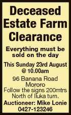 Deceased Estate Farm Clearance Everything must be sold on the day This Sunday 23rd August @ 10.00am 96 Banana Road Mororo Follow the signs 200mtrs North of Iluka turn. Auctioneer: Mike Lonie 0427-123246