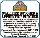 available for a Qualified Butcher & an Apprentice Butcher (up to 3rd year). Experience in portion control and value adding will be well regarded. 6117527aa QUALIFIED BUTCHER & APPRENTICE BUTCHER Lyons St Butchery has a full time position For more information call 4661 1845 Please address written applications to: Lyons St Butchery ...