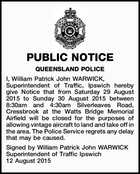 PUBLIC NOTICE QUEENSLAND POLICE I, William Patrick John WARWICK, Superintendent of Traffic, Ipswich hereby give Notice that from Saturday 29 August 2015 to Sunday 30 August 2015 between 8:30am and 4:30am Silverleaves Road, Cressbrook at the Watts Bridge Memorial Airfield will be closed for the purposes of allowing ...