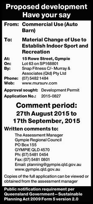 From: Commercial Use (Auto Barn) To: Material Change of Use to Establish Indoor Sport and Recreation At: 15 Rowe Street, Gympie On: Lot 63 on SP168801 By: Snap Fitness C/- Murray & Associates (Qld) Pty Ltd Phone: (07) 5482 1484 Web: www.mursurv.com Approval sought: Development Permit Application No.: 2015-0827 ...