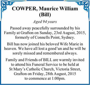 Aged 94 years Passed away peacefully surrounded by his Family at Grafton on Sunday, 23rd August, 2015, formerly of Connells Point, Sydney. Bill has now joined his beloved Wife Marie in heaven. We have all lost a good'un and he will be sorely missed and remembered always. Family and ...