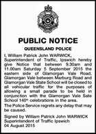 PUBLIC NOTICE QUEENSLAND POLICE I, William Patrick John WARWICK, Superintendent of Traffic, Ipswich hereby give Notice that between 9.30am and 11.00am Saturday 5 September 2015 the eastern side of Glamorgan Vale Road, Glamorgan Vale between Marburg Road and Glamorgan Vale State School will be closed to all vehicular ...