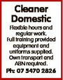 Cleaner Domestic Flexible hours and regular work. Full training provided equipment and uniforms supplied. Own transport and ABN required. Ph: 07 5470 2826