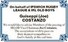 On behalf of IPSWICH RUGBY LEAGUE & IRL OLD BOYS Guiseppi (Joe) COSTANZO We would like to advise Members of the passing of IRLOB Vice Chairman Joe Costanzo. The associations wish to pass on their deepest sympathies to Joe(c)s family at this sad time.