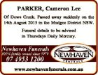 PARKER, Cameron Lee Of Dows Creek. Passed away suddenly on the 14th August 2015 in the Mudgee District NSW. Funeral details to be advised in Thursdays Daily Mercury. www.newhavenfunerals.com.au