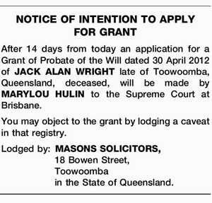 After 14 days from today an application for a Grant of Probate of the Will dated 30 April 2012 of JACK ALAN WRIGHT late of Toowoomba, Queensland, deceased, will be made by MARYLOU HULIN to the Supreme Court at Brisbane. You may object to the grant by lodging a caveat ...