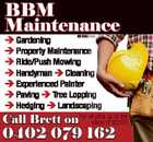 BBM Maintenance 6046425ab  Gardening  Property Maintenance  Ride/Push Mowing  Handyman  Cleaning  Experienced Painter  Paving  Tree Lopping  Hedging  Landscaping jobs up to the Call Brett on For allvalue of $3300 0402 079 162