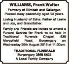 WILLIAMS, Frank Walter Formerly of Elimbah and Kallangur. Passed away peacefully aged 93 years. Loving Husband of Edna. Father of Leslie and Joy, and Grandfather. Family and Friends are invited to attend a Funeral Service for Frank to be held in Traditional Funerals Chapel, 636 Morayfield Road, Burpengary on Wednesday ...