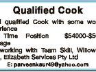 Qualified Cook Need qualified Cook with some working experience Full Time Position $54000-$56000 package Hardworking with Team Skill, Willowbank 4306, Elizabeth Services Pty Ltd E: parveenkaur49@yahoo.com