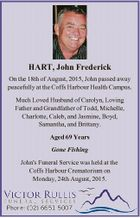 HART, John Frederick On the 18th of August, 2015, John passed away peacefully at the Coffs Harbour Health Campus. Much Loved Husband of Carolyn, Loving Father and Grandfather of Todd, Michelle, Charlotte, Caleb, and Jasmine, Boyd, Samantha, and Brittany. Aged 69 Years Gone Fishing John's Funeral Service was held ...