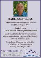 HART, John Frederick Our Gentleman joker has passed away on the 18th of August 2015 Aged 69 years Taken too soon with our plans unfinished' Much loved by his Partner Wendy, and an adored addition to the Hagelstein/Hoy Family. John will be missed by all. John's Funeral Service ...