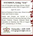 "SVENDSEN, Erling ""Eric"" Late of Caloundra and Sippy Downs. Passed away peacefully on the 23rd of August 2015. Aged 92 years Beloved Husband of Irene (dec). Much loved Uncle and Friend to many. Family and Friends are invited to a Celebration of Eric(c)s life at the Our lady ..."