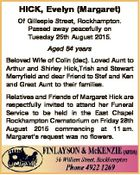 HICK, Evelyn (Margaret) Of Gillespie Street, Rockhampton. Passed away peacefully on Tuesday 25th August 2015. Aged 84 years Beloved Wife of Colin (dec). Loved Aunt to Arthur and Shirley Hick,Trish and Stewart Merryfield and dear Friend to Stef and Ken and Great Aunt to their families. Relatives and Friends ...