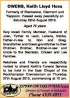 OWENS, Keith Lloyd Hova Formerly of Blackwater, Clermont and Yeppoon. Passed away peacefully on Saturday 22nd August 2015. Aged 72 years Very loved Family Member, Husband of Joan, Father to Leah, Lailene, Natika. Father-in-law to Ron and Greg. Grandfather and Great-grandfather to their Children. Brother, Brother-in-law and Uncle to the ...