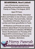 BOARDMAN, Noel Liddell Late of Rockyview, passed away peacefully surrounded by his loving Family on Friday, 21st August, 2015. Aged 78 Years Beloved Husband of Betty. Cherished Father and Father-in-law of Karen, Leanne and Clive Taylor, Paul and Cathy. Adored Grandfather of Brooke, Shannon and Lachlan and Great-grandfather to Farah ...