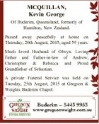 MCQUILLAN, Kevin George Of Buderim, Queensland, formerly of Hamilton, New Zealand. Passed away peacefully at home on Thursday, 20th August, 2015, aged 59 years. Much loved Husband of Olwyn. Loving Father and Father-in-law of Andrew, Christopher & Rebecca and Proud Grandfather of Sebastian. A private Funeral Service was held on Tuesday ...