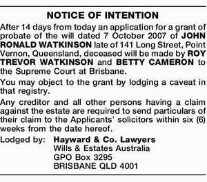 After 14 days from today an application for a grant of probate of the will dated 7 October 2007 of JOHN RONALD WATKINSON late of 141 Long Street, Point Vernon, Queensland, deceased will be made by ROY TREVOR WATKINSON and BETTY CAMERON to the Supreme Court at Brisbane. You may ...