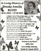 In Loving Memory of Brooke Amelia BUDD 6125631aa 08.01.2003  27.08.2003 I dream of a little angel way up high Softly singing a beautiful lullaby, Sending her love to those below o Who forever wish she didn't have to go. She whispers to me, I'm ...