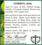 GORDON, Kitty Aged 94 years, of RSL Milford Grange, formerly of Cascade Gardens. Passed away peacefully 25th August 2015. Beloved Wife of Jack (decd) and much loved friend to Matt. Dearly loved Mother and Mother-in-law of Hazel Rose, Jenny and Richard Horne and dearly loved Grandma to Derren, Novalee, Leanne ...