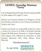 "GOSEN, Gerardus Marinus ""Gerry"" Late of Yangan Road,Warwick. Passed away peacefully on 26th August, 2015, aged 71 years. Beloved and devoted Husband of Margaret. Dearly loved Father and Father-in-law of Gerard and Mandy; Damon and Laura. Family and friends are respectfully invited to attend a service for Gerry, to ..."