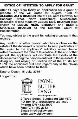 After 14 days from today an application for a grant of probate of the will dated 29 August, 1988 of ALEXINE ALFA BRANCH late of RSL Care Fairways, 59 Hanbury Street, North Bundaberg, Queensland, deceased, will be made by LESLIE NEIL BRANCH (also known as LESLIE NEAL BRANCH) and DENNIS ...