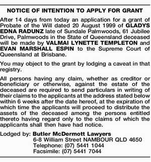 After 14 days from today an application for a grant of Probate of the Will dated 20 August 1999 of GLADYS EDNA RADUNZ late of Sundale Palmwoods, 61 Jubilee Drive, Palmwoods in the State of Queensland deceased will be made by VALMAI LYNETTE TEMPLETON and EVAN MARSHALL ESPIN to the ...