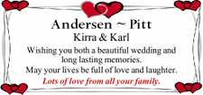 Kirra & Karl Wishing you both a beautiful wedding and long lasting memories. May your lives be full of love and laughter. Lots of love from all your family.
