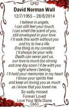 David Norman Wall 12/7/1955  28/8/2014 I believe in angels, I can still feel your touch, I can smell the scent of you, still enveloped in your love. I'll walk this earth without you and try to live a life. One thing is my constant I ...