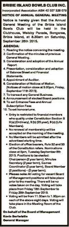 BRIBIE ISLAND BOWLS CLUB INC. Incorporated Association ABN 42 027 328 079 NOTICE OF ANNUAL GENERAL MEETING Notice is hereby given that the Annual General Meeting of the Bribie Island Bowls Club will be held in the Clubhouse, Welsby Parade, Bongaree, Bribie Island, at 8.30am on Saturday, September 26th ...