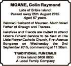 MOANE, Colin Raymond Late of Bribie Island. Passed away 25th August 2015. Aged 67 years. Beloved Husband of Maureen. Much loved Father of Shaugn and Theresa. Relatives and Friends are invited to attend Colin's Funeral Service to be held at The Little Flower Catholic Church, First Avenue Bongaree on ...