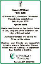 Buzer, William 'Bill' (VB) Of Noosa Par 3, formerly of Tinbeerwah. Passed away peacefully on 24th August, 2015. Aged 66 Years Dearly loved Partner of Bev. Loving Father of Dan, Emily and Olivia. Brother of Jan. Son of Bill and Isabel. A private Cremation will be held for Bill as ...