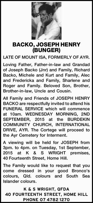 LATE OF MOUNT ISA, FORMERLY OF AYR. Loving Father, Father-in-law and Grandad of Joseph Backo (Jnr) and Family, Richard Backo, Michele and Kurt and Family, Alec and Fredericka and Family, Sharlene and Roger and Family. Beloved Son, Brother, Brother-in-law, Uncle and Cousin. All Family and Friends of JOSEPH HENRY BACKO ...