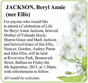 For anyone who would like to attend a Celebration of Life for Beryl Annie Jackson, beloved Mother of Yolanda Doyle, Sharon Grace and Mark Jackson and beloved Sister of Jim Ellis, Nancye, Gordon, Audrey Puren and John Ellis, will be held at Riverview Park, Brunswick Street, Ballina on Friday the ...