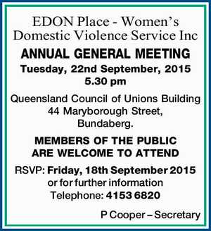 ANNUAL GENERAL MEETING Tuesday, 22nd September, 2015 5.30pm Queensland Council of Unions Building 44 Maryborough Street, Bundaberg. MEMBERS OF THE PUBLIC ARE WELCOME TO ATTEND RSVP: Friday, 18th September 2015 or for further information Telephone: 4153 6820 P Cooper – Secretary