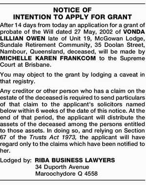 After 14 days from today an application for a grant of probate of the Will dated 27 May, 2002 of VONDA LILLIAN OWEN late of Unit 19, McGowan Lodge, Sundale Retirement Community, 35 Doolan Street, Nambour, Queensland, deceased, will be made by MICHELLE KAREN FRANKCOM to the Supreme Court at ...